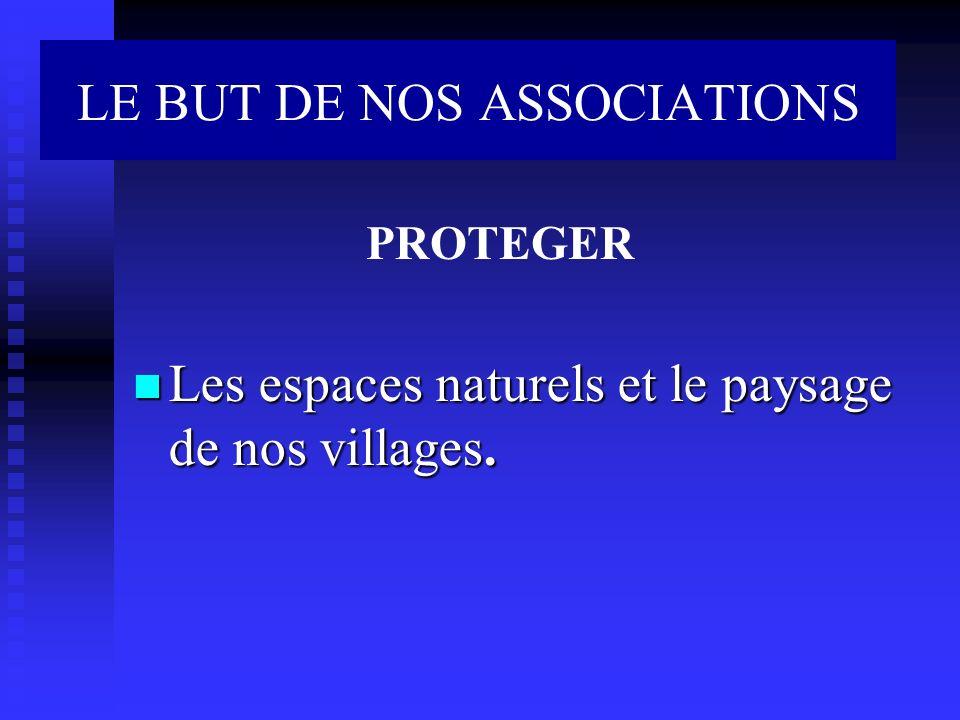 LE BUT DE NOS ASSOCIATIONS Les espaces naturels et le paysage de nos villages. Les espaces naturels et le paysage de nos villages. PROTEGER