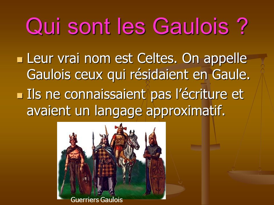 Qui sont les Gaulois . Leur vrai nom est Celtes. On appelle Gaulois ceux qui résidaient en Gaule.