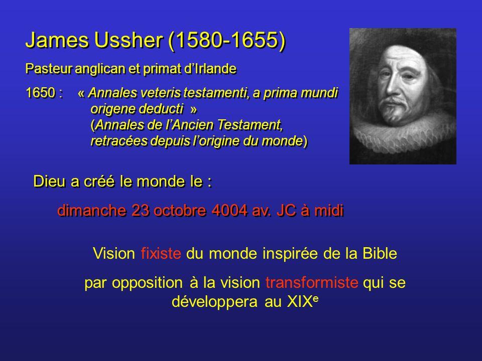 James Ussher (1580-1655) Pasteur anglican et primat dIrlande 1650 : « Annales veteris testamenti, a prima mundi origene deducti » (Annales de lAncien