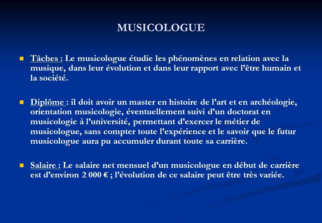 MUSICOLOGUE Tâches : Le musicologue étudie les phénomènes en relation avec la musique, dans leur évolution et dans leur rapport avec lêtre humain et l