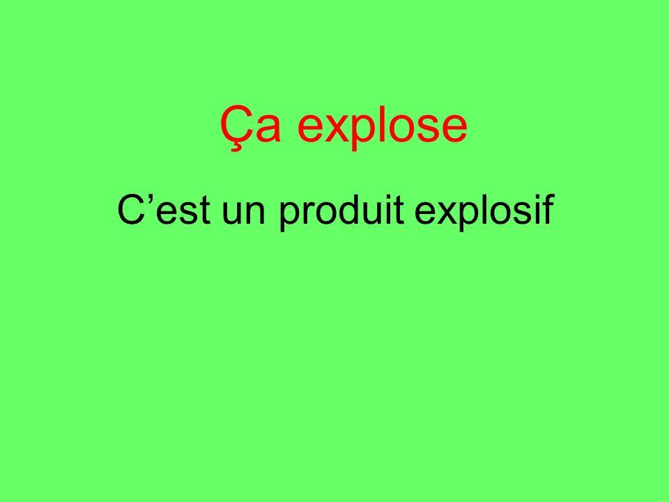 Cest un produit explosif Ça explose