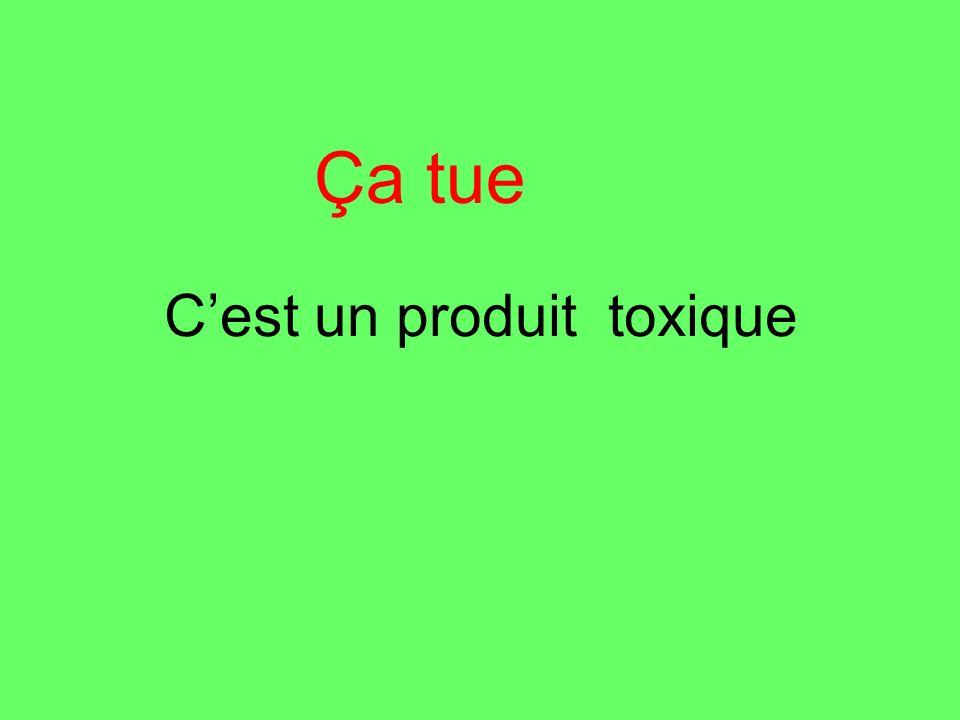 Cest un produit toxique Ça tue