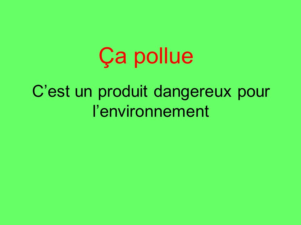 Cest un produit dangereux pour lenvironnement Ça pollue