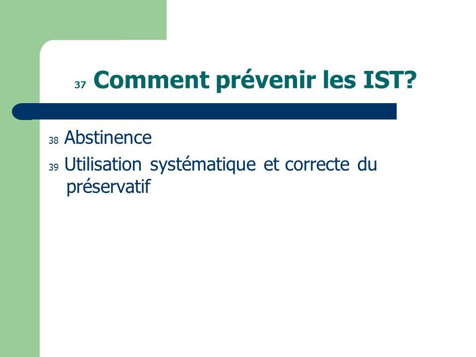 37 Comment prévenir les IST? 38 Abstinence 39 Utilisation systématique et correcte du préservatif