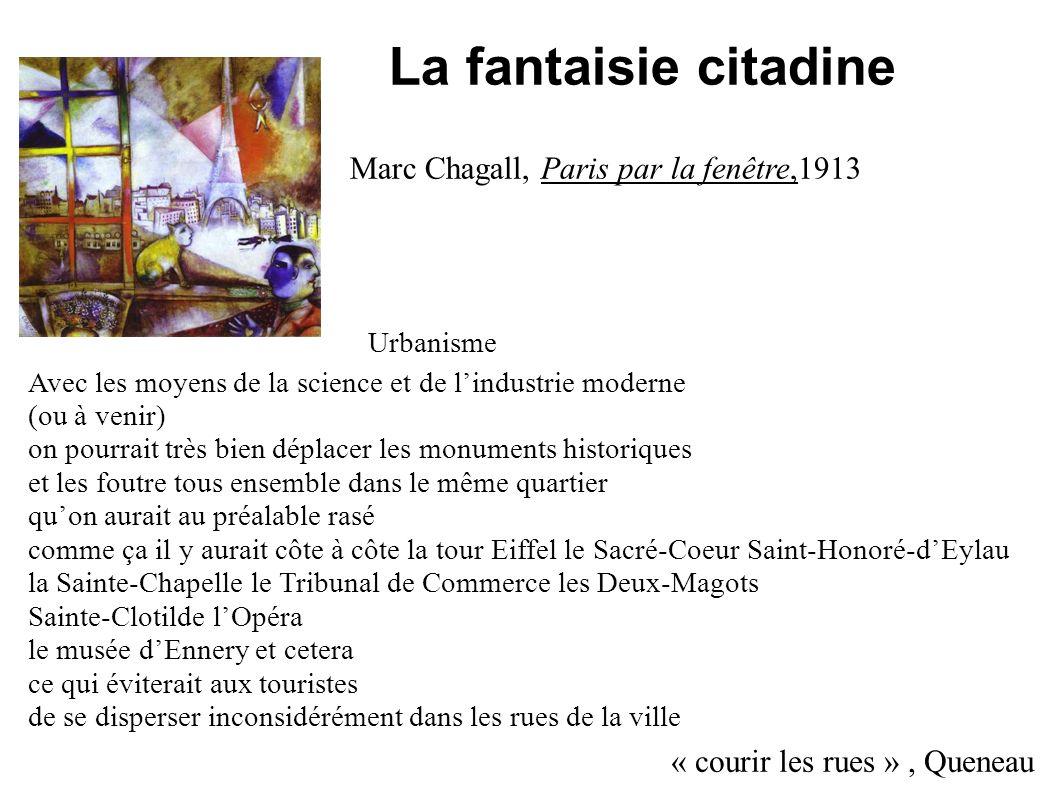La fantaisie citadine « courir les rues », Queneau Marc Chagall, Paris par la fenêtre,1913 Avec les moyens de la science et de lindustrie moderne (ou à venir) on pourrait très bien déplacer les monuments historiques et les foutre tous ensemble dans le même quartier quon aurait au préalable rasé comme ça il y aurait côte à côte la tour Eiffel le Sacré-Coeur Saint-Honoré-dEylau la Sainte-Chapelle le Tribunal de Commerce les Deux-Magots Sainte-Clotilde lOpéra le musée dEnnery et cetera ce qui éviterait aux touristes de se disperser inconsidérément dans les rues de la ville Urbanisme