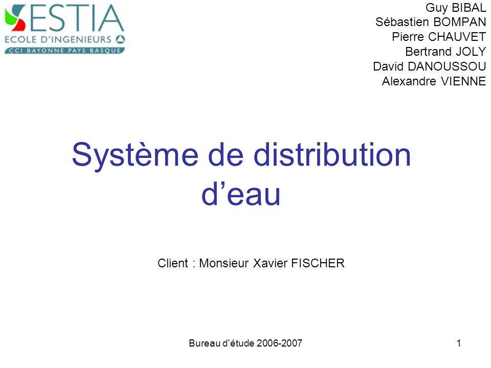 Bureau d'étude 2006-20071 Système de distribution deau Guy BIBAL Sébastien BOMPAN Pierre CHAUVET Bertrand JOLY David DANOUSSOU Alexandre VIENNE Client