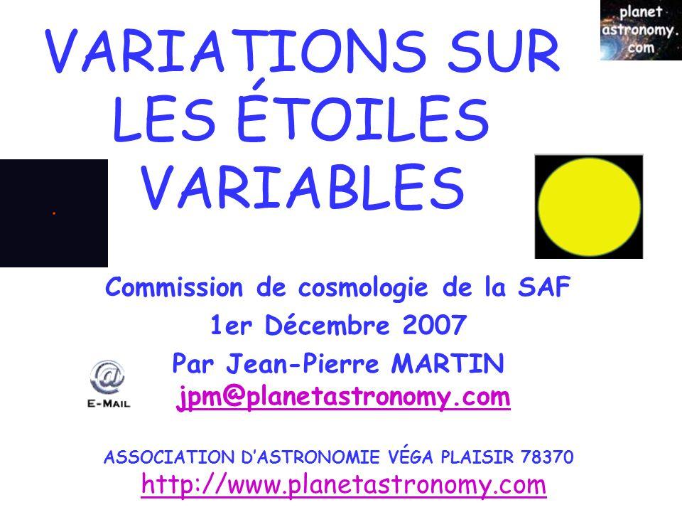 © Jean-Pierre MARTIN SAF/VEGA 1 VARIATIONS SUR LES ÉTOILES VARIABLES Commission de cosmologie de la SAF 1er Décembre 2007 Par Jean-Pierre MARTIN jpm@planetastronomy.comjpm@planetastronomy.com ASSOCIATION DASTRONOMIE VÉGA PLAISIR 78370 http://www.planetastronomy.comhttp://www.planetastronomy.com