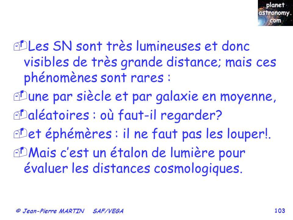 © Jean-Pierre MARTIN SAF/VEGA 103 Les SN sont très lumineuses et donc visibles de très grande distance; mais ces phénomènes sont rares : une par siècle et par galaxie en moyenne, aléatoires : où faut-il regarder.