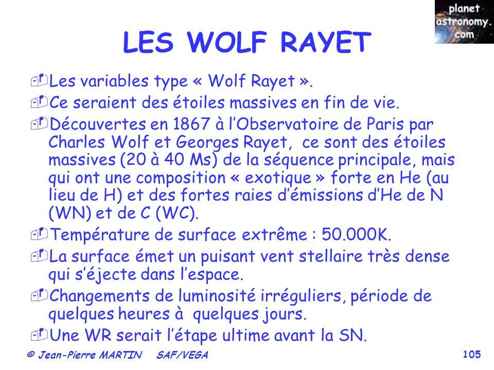 © Jean-Pierre MARTIN SAF/VEGA 105 Les variables type « Wolf Rayet ». Ce seraient des étoiles massives en fin de vie. Découvertes en 1867 à lObservatoi