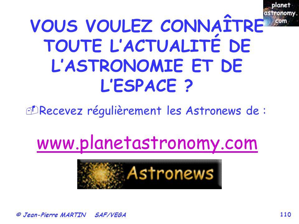© Jean-Pierre MARTIN SAF/VEGA 110 VOUS VOULEZ CONNAÎTRE TOUTE LACTUALITÉ DE LASTRONOMIE ET DE LESPACE ? Recevez régulièrement les Astronews de : www.p
