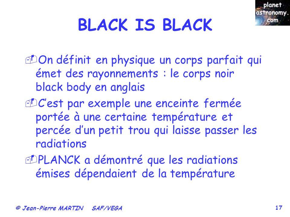 © Jean-Pierre MARTIN SAF/VEGA 17 BLACK IS BLACK On définit en physique un corps parfait qui émet des rayonnements : le corps noir black body en anglai