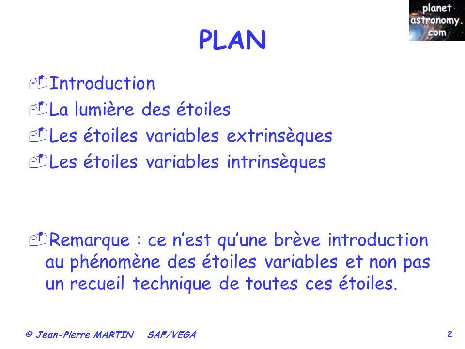 © Jean-Pierre MARTIN SAF/VEGA 2 PLAN Introduction La lumière des étoiles Les étoiles variables extrinsèques Les étoiles variables intrinsèques Remarqu