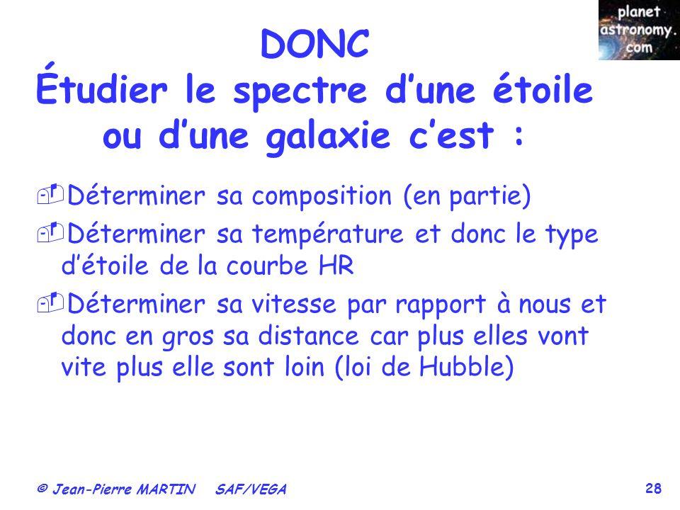© Jean-Pierre MARTIN SAF/VEGA 28 DONC Étudier le spectre dune étoile ou dune galaxie cest : Déterminer sa composition (en partie) Déterminer sa tempér