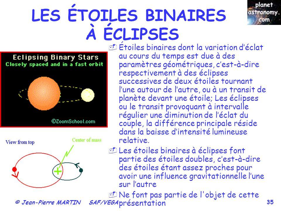 © Jean-Pierre MARTIN SAF/VEGA 35 LES ÉTOILES BINAIRES À ÉCLIPSES Étoiles binaires dont la variation déclat au cours du temps est due à des paramètres géométriques, cest-à-dire respectivement à des éclipses successives de deux étoiles tournant lune autour de lautre, ou à un transit de planète devant une étoile; Les éclipses ou le transit provoquant à intervalle régulier une diminution de léclat du couple, la différence principale réside dans la baisse dintensité lumineuse relative.