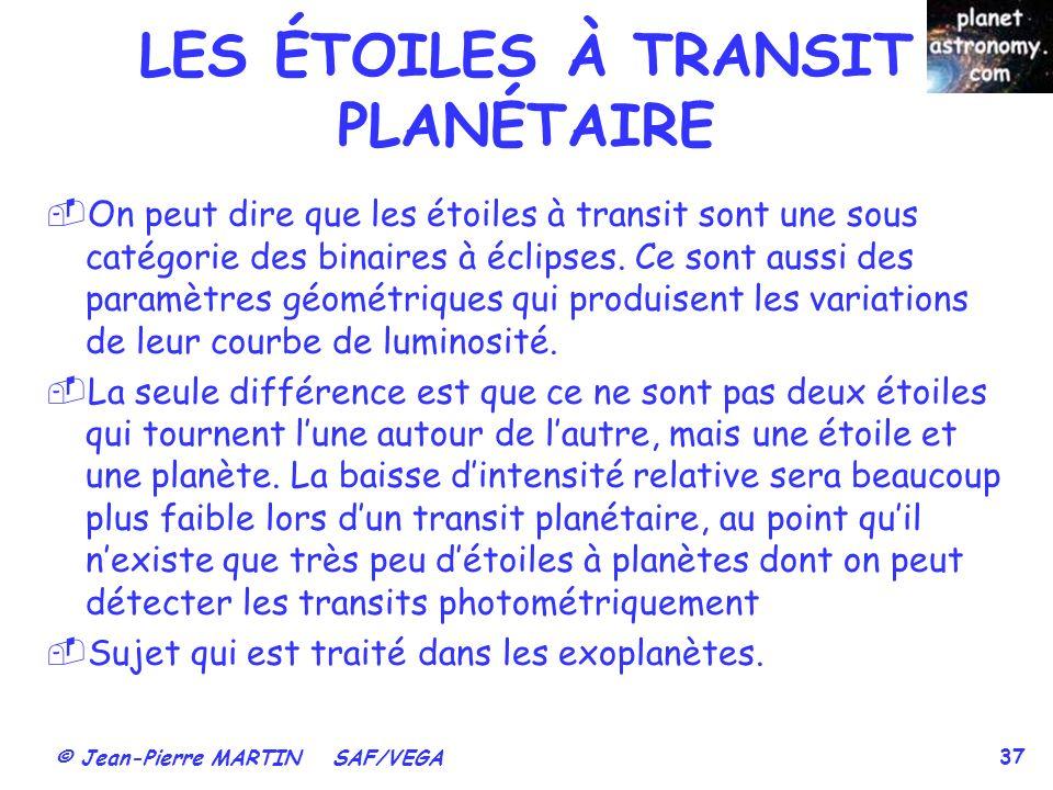 © Jean-Pierre MARTIN SAF/VEGA 37 LES ÉTOILES À TRANSIT PLANÉTAIRE On peut dire que les étoiles à transit sont une sous catégorie des binaires à éclips