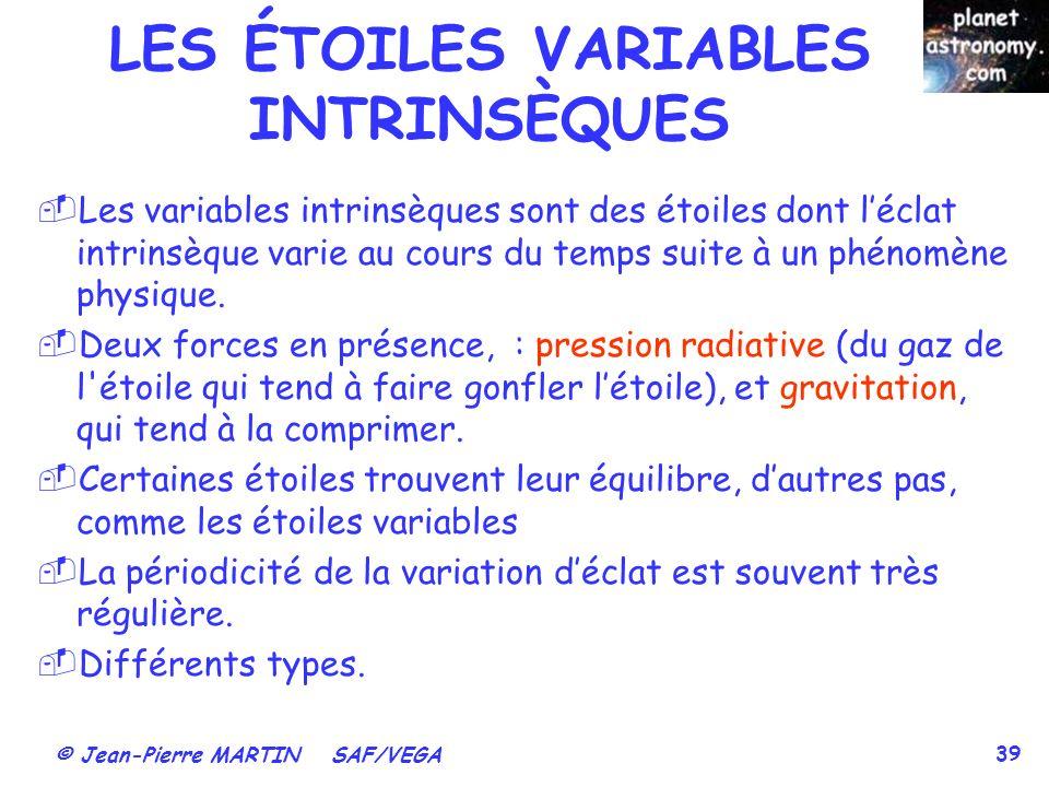 © Jean-Pierre MARTIN SAF/VEGA 39 LES ÉTOILES VARIABLES INTRINSÈQUES Les variables intrinsèques sont des étoiles dont léclat intrinsèque varie au cours