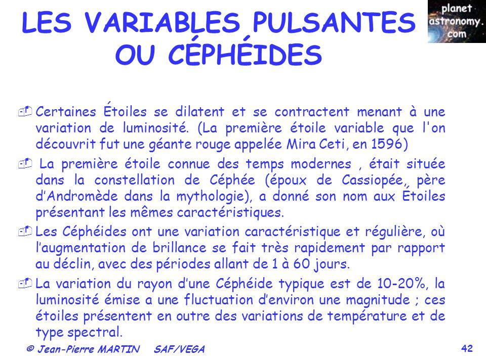 © Jean-Pierre MARTIN SAF/VEGA 42 LES VARIABLES PULSANTES OU CÉPHÉIDES Certaines Étoiles se dilatent et se contractent menant à une variation de lumino