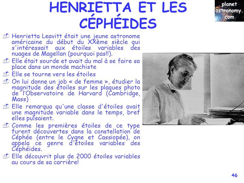© Jean-Pierre MARTIN SAF/VEGA 46 HENRIETTA ET LES CÉPHÉIDES Henrietta Leavitt était une jeune astronome américaine du début du XXème siècle qui s intéressait aux étoiles variables des nuages de Magellan (pourquoi pas!!).
