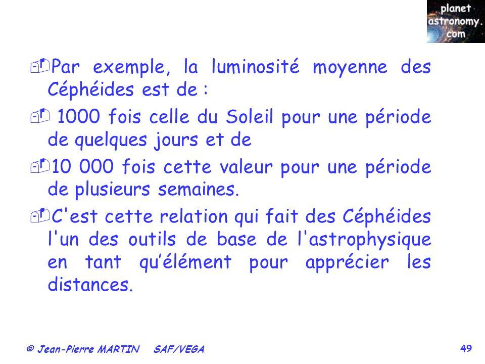 © Jean-Pierre MARTIN SAF/VEGA 49 Par exemple, la luminosité moyenne des Céphéides est de : 1000 fois celle du Soleil pour une période de quelques jour