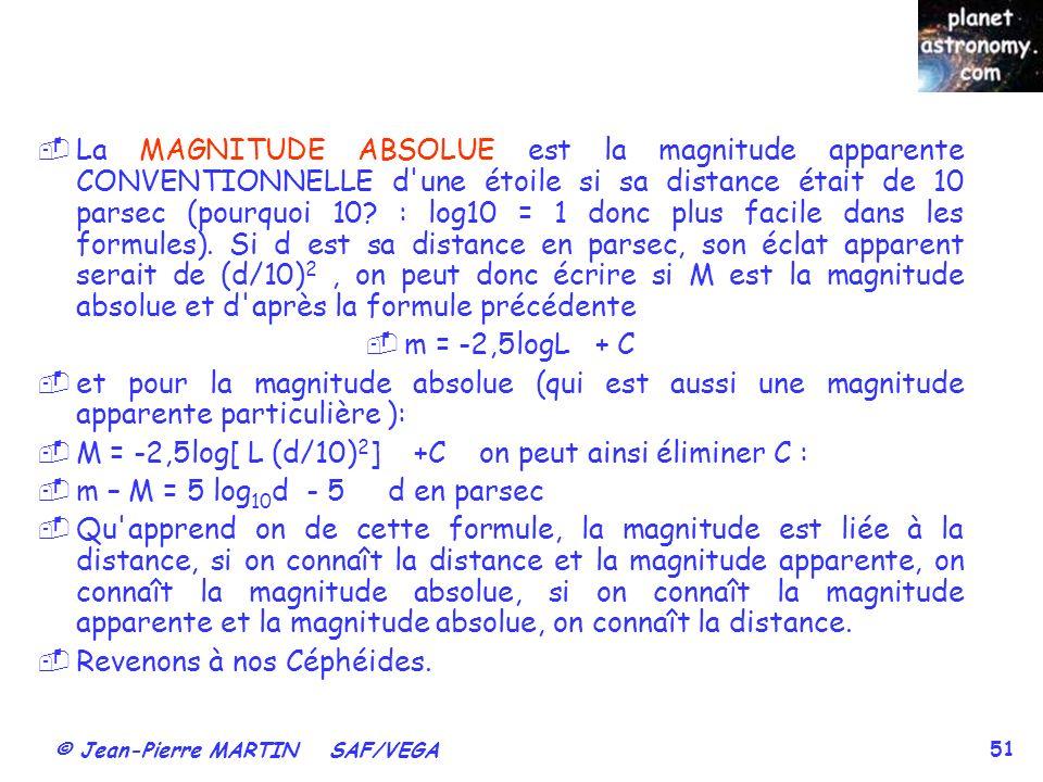 © Jean-Pierre MARTIN SAF/VEGA 51 La MAGNITUDE ABSOLUE est la magnitude apparente CONVENTIONNELLE d'une étoile si sa distance était de 10 parsec (pourq