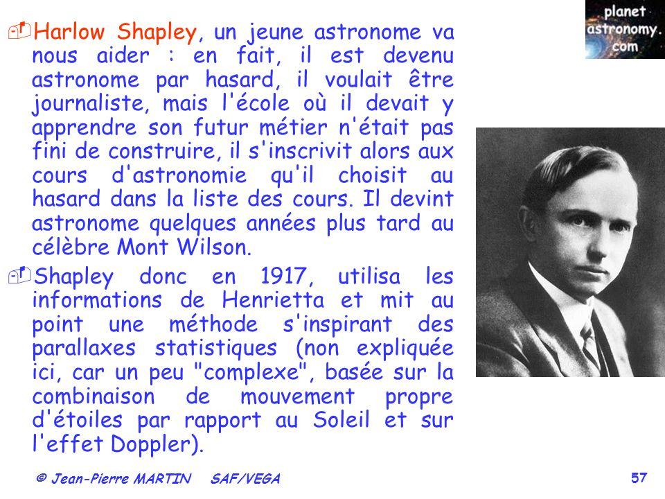 © Jean-Pierre MARTIN SAF/VEGA 57 Harlow Shapley, un jeune astronome va nous aider : en fait, il est devenu astronome par hasard, il voulait être journ