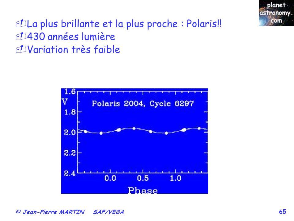 © Jean-Pierre MARTIN SAF/VEGA 65 La plus brillante et la plus proche : Polaris!! 430 années lumière Variation très faible