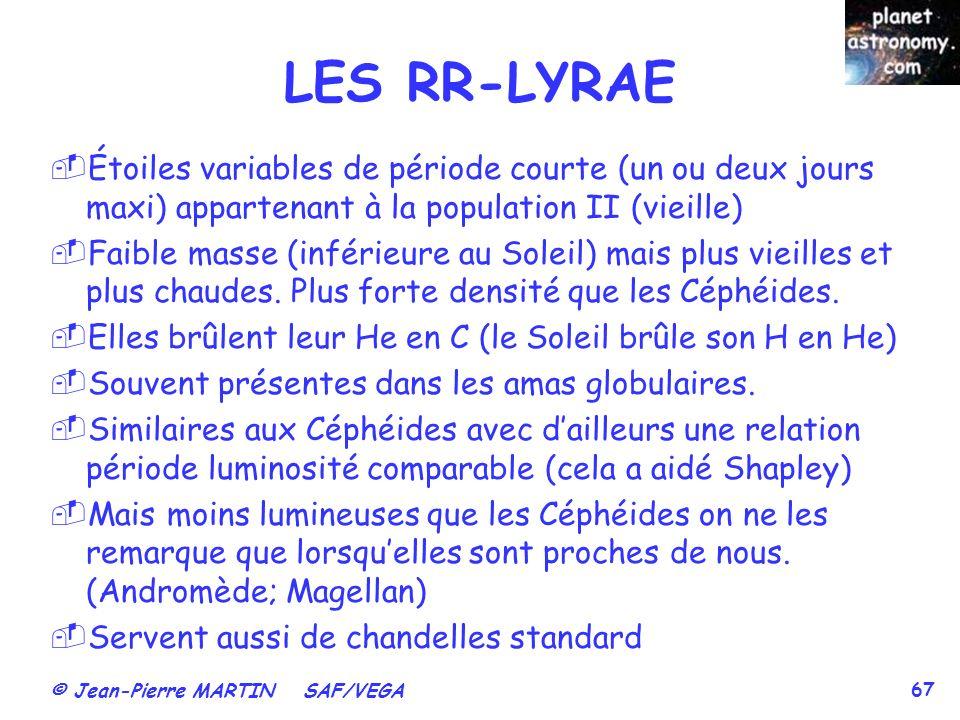© Jean-Pierre MARTIN SAF/VEGA 67 LES RR-LYRAE Étoiles variables de période courte (un ou deux jours maxi) appartenant à la population II (vieille) Fai