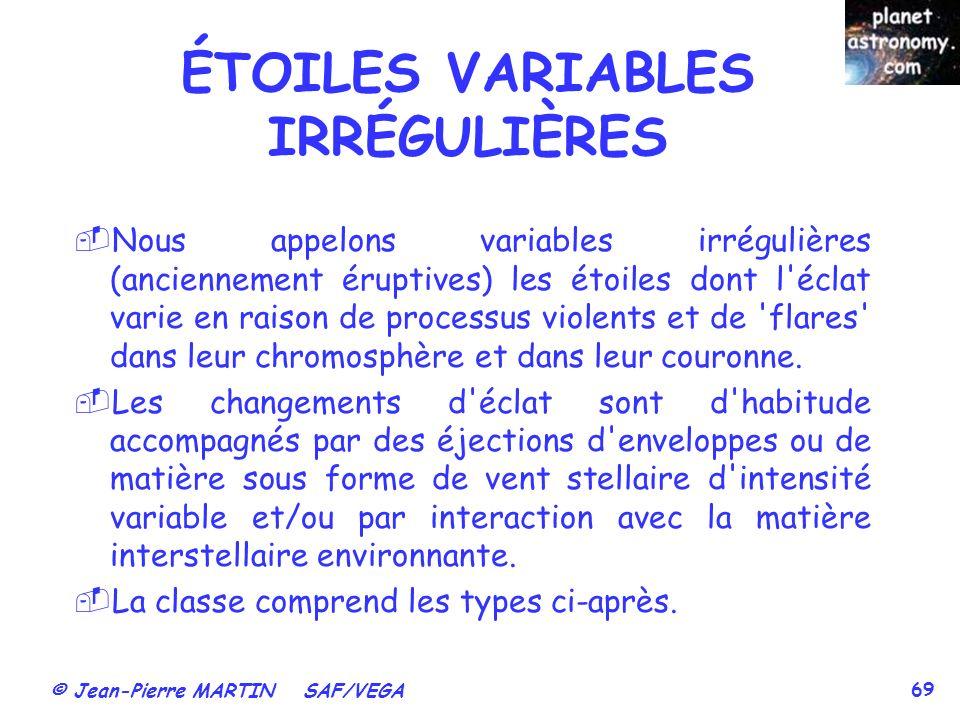 © Jean-Pierre MARTIN SAF/VEGA 69 ÉTOILES VARIABLES IRRÉGULIÈRES Nous appelons variables irrégulières (anciennement éruptives) les étoiles dont l'éclat