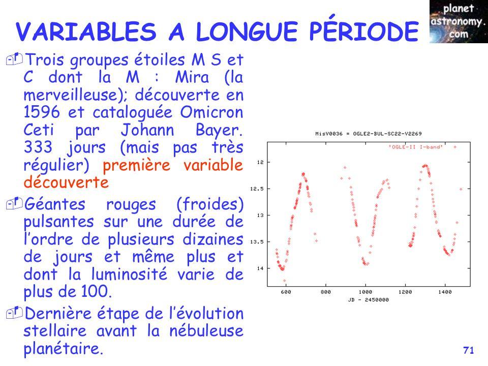 © Jean-Pierre MARTIN SAF/VEGA 71 VARIABLES A LONGUE PÉRIODE Trois groupes étoiles M S et C dont la M : Mira (la merveilleuse); découverte en 1596 et c
