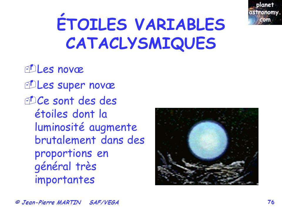 © Jean-Pierre MARTIN SAF/VEGA 76 ÉTOILES VARIABLES CATACLYSMIQUES Les novæ Les super novæ Ce sont des des étoiles dont la luminosité augmente brutalem