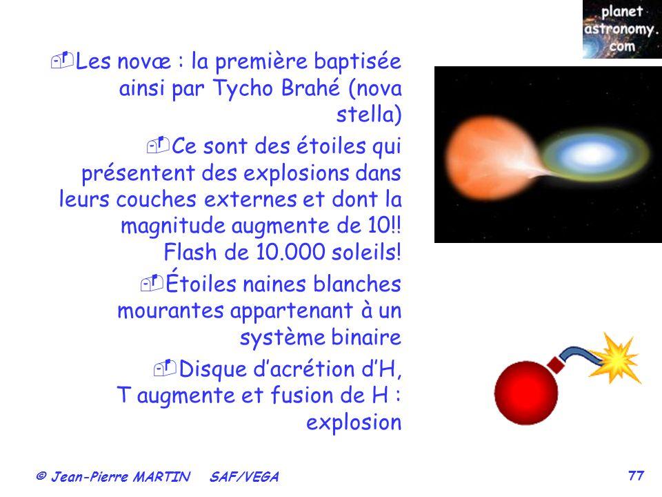 © Jean-Pierre MARTIN SAF/VEGA 77 Les novæ : la première baptisée ainsi par Tycho Brahé (nova stella) Ce sont des étoiles qui présentent des explosions