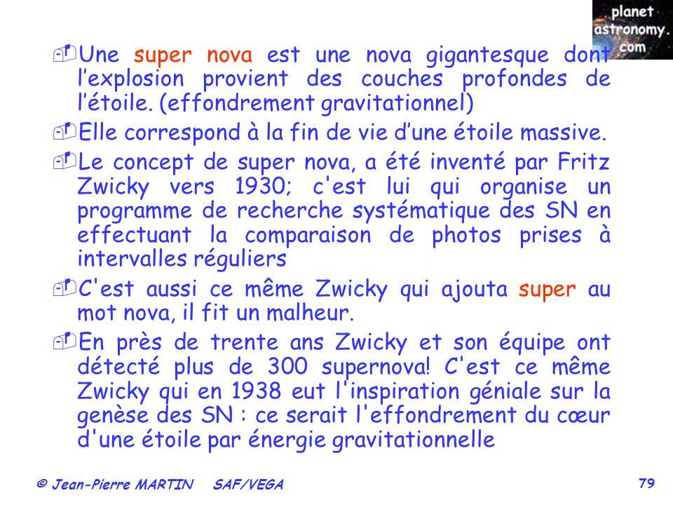 © Jean-Pierre MARTIN SAF/VEGA 79 Une super nova est une nova gigantesque dont lexplosion provient des couches profondes de létoile. (effondrement grav