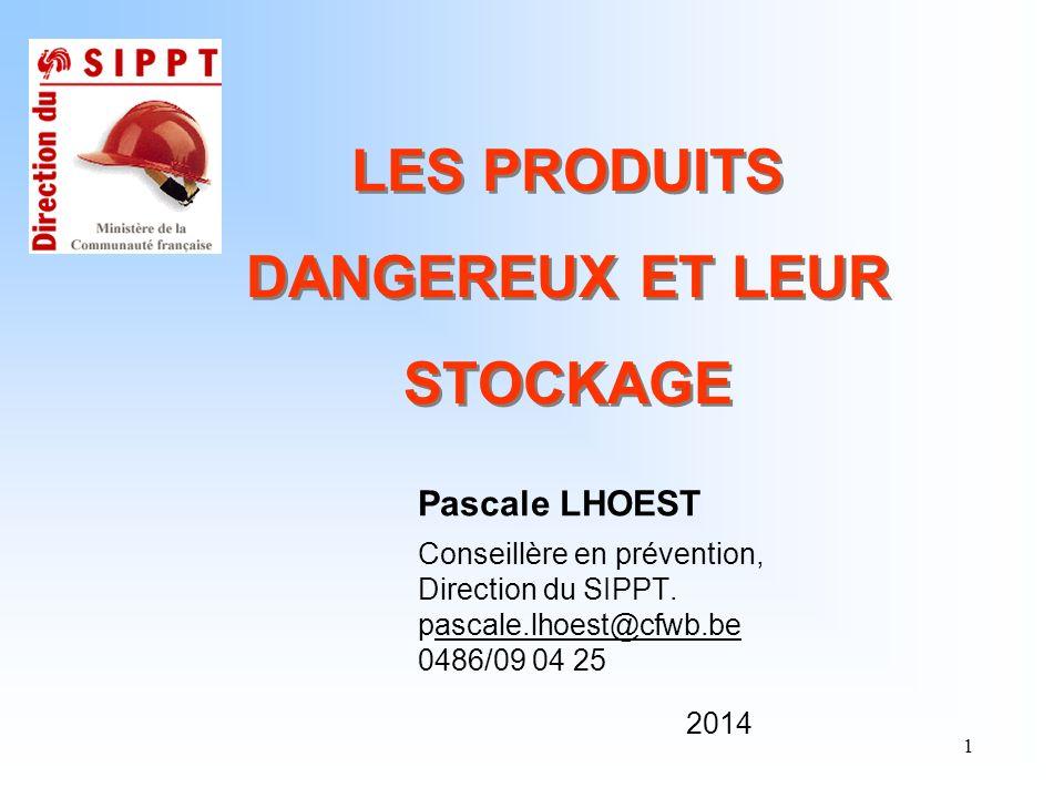 1 LES PRODUITS DANGEREUX ET LEUR STOCKAGE Pascale LHOEST Conseillère en prévention, Direction du SIPPT. pascale.lhoest@cfwb.beascale.lhoest@cfwb.be 04