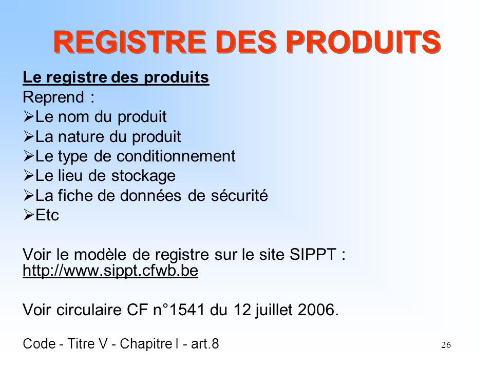 26 REGISTRE DES PRODUITS Le registre des produits Reprend : Le nom du produit La nature du produit Le type de conditionnement Le lieu de stockage La f