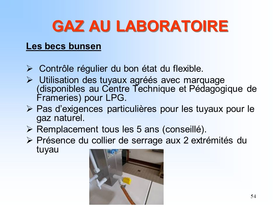 54 GAZ AU LABORATOIRE Les becs bunsen Contrôle régulier du bon état du flexible. Utilisation des tuyaux agréés avec marquage (disponibles au Centre Te