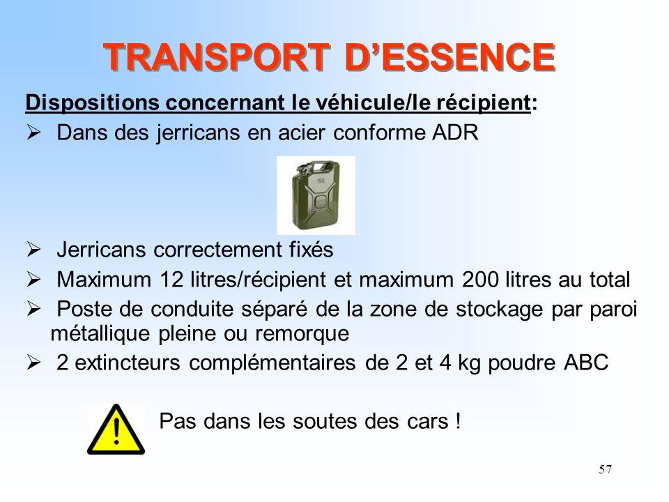 57 TRANSPORT DESSENCE Dispositions concernant le véhicule/le récipient: Dans des jerricans en acier conforme ADR Jerricans correctement fixés Maximum