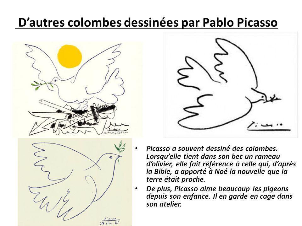 Dautres colombes dessinées par Pablo Picasso Picasso a souvent dessiné des colombes. Lorsquelle tient dans son bec un rameau dolivier, elle fait référ