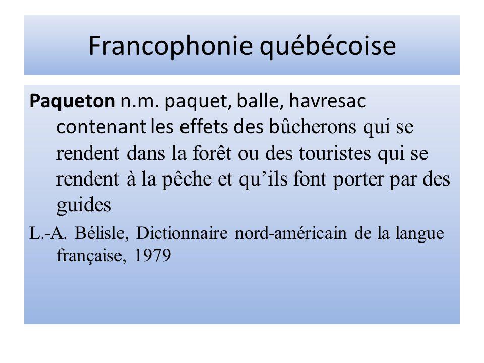Francophonie québécoise Paqueton n.m. paquet, balle, havresac contenant les effets des b ûcherons qui se rendent dans la forêt ou des touristes qui se