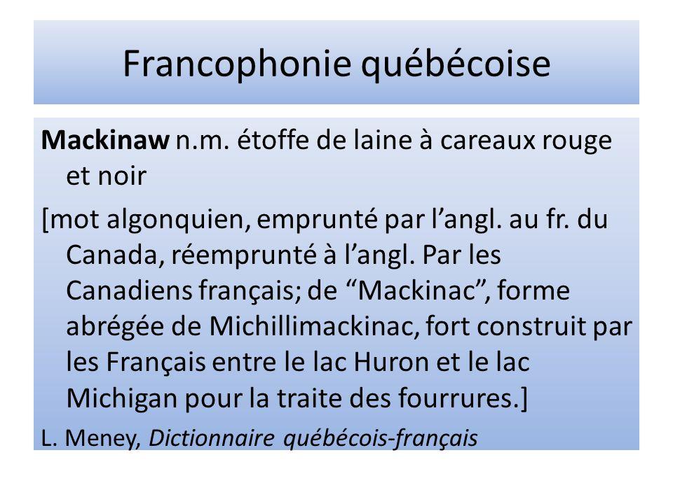 Francophonie québécoise Mackinaw n.m. étoffe de laine à careaux rouge et noir [mot algonquien, emprunté par langl. au fr. du Canada, réemprunté à lang