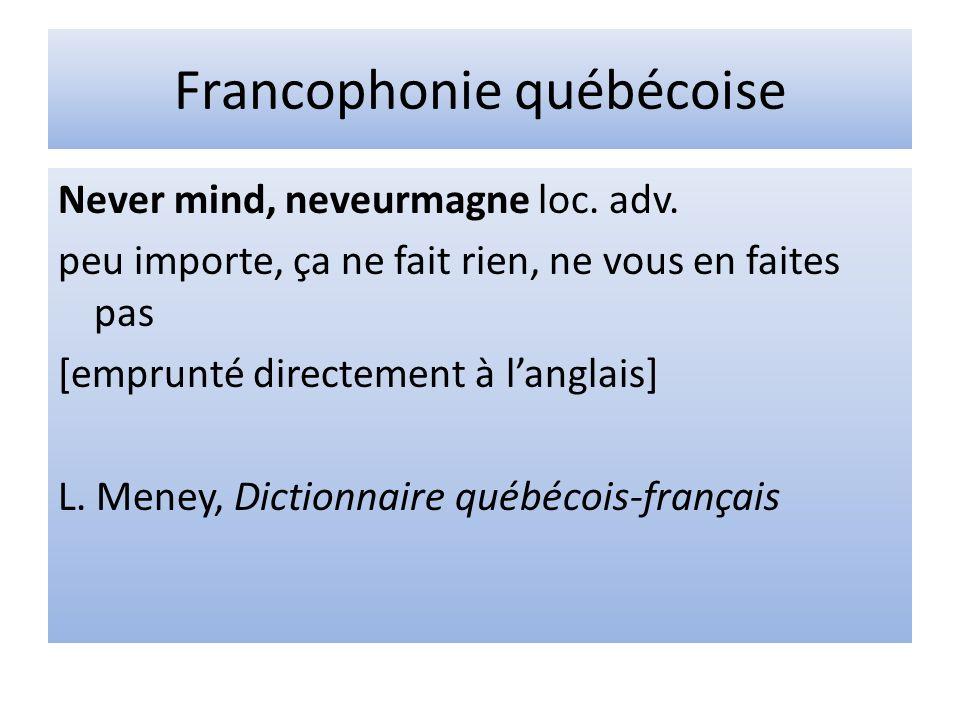 Francophonie québécoise Never mind, neveurmagne loc. adv. peu importe, ça ne fait rien, ne vous en faites pas [emprunté directement à langlais] L. Men
