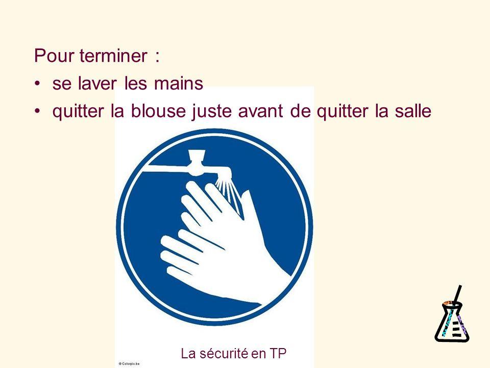 La sécurité en TP Pour terminer : se laver les mains quitter la blouse juste avant de quitter la salle