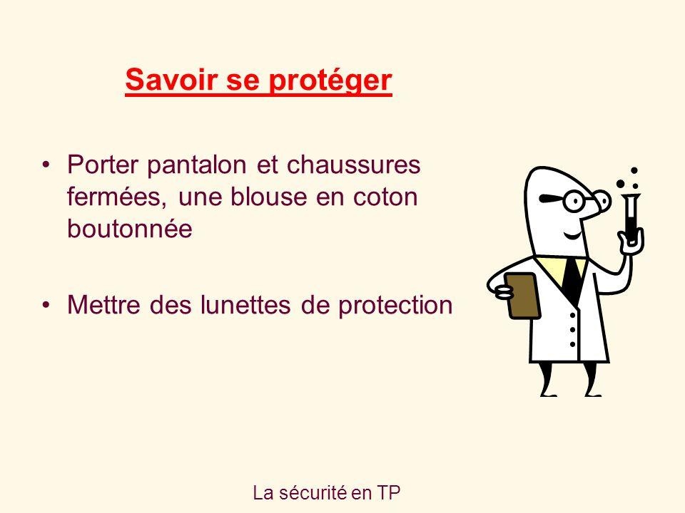 La sécurité en TP Savoir se protéger Porter pantalon et chaussures fermées, une blouse en coton boutonnée Mettre des lunettes de protection