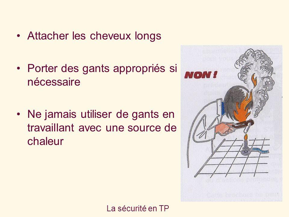 La sécurité en TP Attacher les cheveux longs Porter des gants appropriés si nécessaire Ne jamais utiliser de gants en travaillant avec une source de chaleur