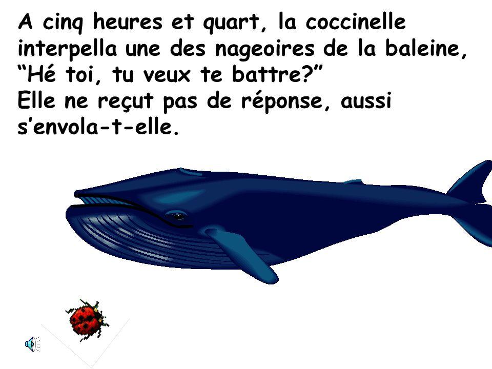 A cinq heures, elle se rua sur une baleine. Hé toi, tu veux te battre? La baleine ne daigna point répondre. Quimporte! Elle nétait pas assez grosse de