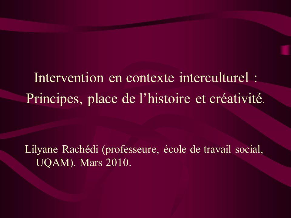 Intervention en contexte interculturel : Principes, place de lhistoire et créativité. Lilyane Rachédi (professeure, école de travail social, UQAM). Ma