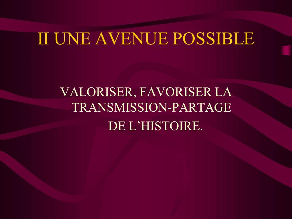 II UNE AVENUE POSSIBLE VALORISER, FAVORISER LA TRANSMISSION-PARTAGE DE LHISTOIRE.
