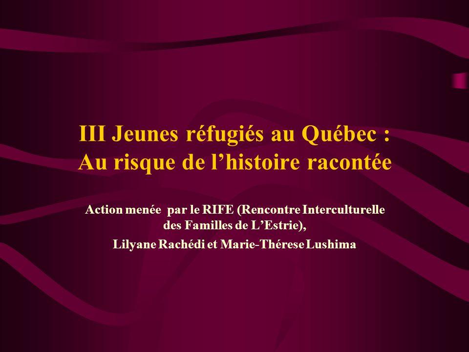 III Jeunes réfugiés au Québec : Au risque de lhistoire racontée Action menée par le RIFE (Rencontre Interculturelle des Familles de LEstrie), Lilyane