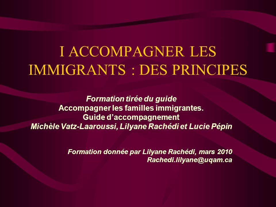 I ACCOMPAGNER LES IMMIGRANTS : DES PRINCIPES Formation tirée du guide Accompagner les familles immigrantes. Guide daccompagnement Michèle Vatz-Laarous