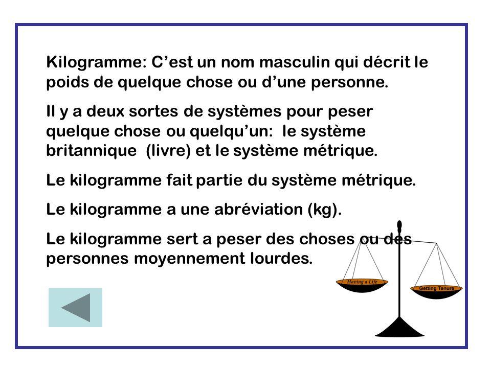 Kilogramme: Cest un nom masculin qui décrit le poids de quelque chose ou dune personne.