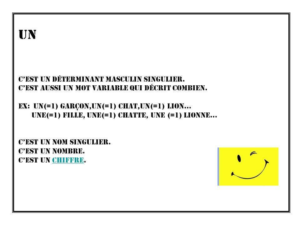 Un CEST UN Déterminant masculin singulier. CEST aussi un mot variable qui décrit combien. ex: Un(=1) garçon,un(=1) chat,un(=1) lion… Une(=1) Fille, un